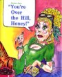 You're Over the Hill, Honey! Book Cover